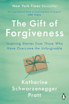 The gift of forgiveness inspiring stories from those who have overcome the unforgivable / Katherine Schwarzenegger Pratt.