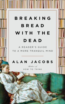 Breaking bread with the dead : a readers guide to a more tranquil mind / Alan Jacobs.