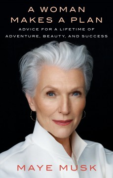 A woman makes a plan : advice for a lifetime of adventure, beauty, and success / Maye Musk.
