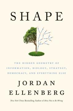 Shape : the hidden geometry of information, biology, strategy, democracy, and everything else / Jordan Ellenberg.