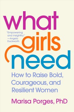 What girls need : how to raise bold, courageous, and resilient women / Marisa Porges, PhD.