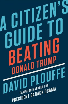 A citizen's guide to beating Donald Trump / David Plouffe.