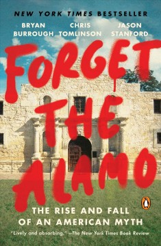 Forget the Alamo the rise and fall of an American myth / Bryan Burrough, Chris Tomlinson, and Jason Stanford.