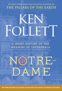 Notre-Dame : a short history of the meaning of cathedrals / Ken Follett.