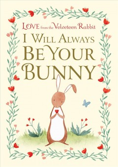I Will Always Be Your Bunny : Love from the Velveteen Rabbit