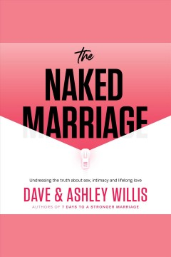 The naked marriage : undressing the truth about sex, intimacy and lifelong love [electronic resource] / Dave Willis, Ashley Willis.