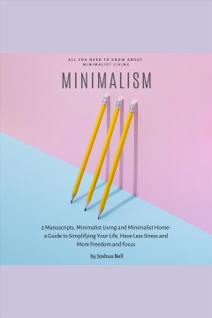 Minimalism. 2 Manuscripts, Minimalist Living and Minimalist Home- A guide to simplifying your life, have less [electronic resource] / Joshua Bell.