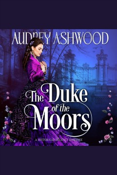 The duke of the Moors. A Historical Regency Romance [electronic resource] / Audrey Ashwood.