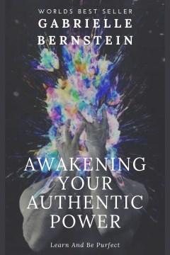 Awakening your authentic power [electronic resource] / Gabrielle Bernstein.