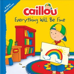 Caillou Everything Will Be Fine : A Story About Viruses