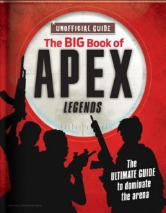 The Big Book of Apex Legends : The Ultimate Guide to Dominate the Arena; Unoffical Guide