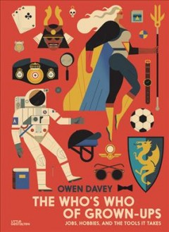 The who's who of grown-ups : jobs, hobbies and the tools it takes / illustrated by Owen Davey ; translation from German to English by Eli Stuhler.