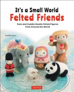 It's a small world felted friends : cute and cuddly needle felted figures from around the world