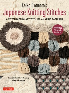 Keiko Okamoto's Japanese Knitting Stitches : A Stitch Dictionary of 150 Amazing Patterns With 7 Sample Projects