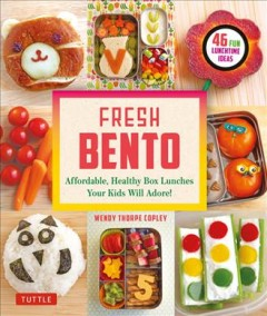Fresh Bento : Affordable, Healthy Box Lunches Your Kids Will Adore! 46 Fun Lunchtime Ideas