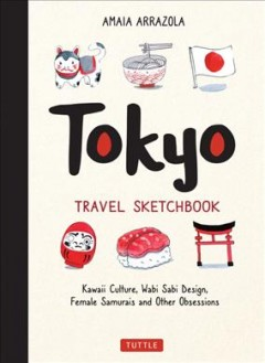 Tokyo Travel Sketchbook : Kawaii Culture, Wabi Sabi Design, Female Samurais and Other Obsessions