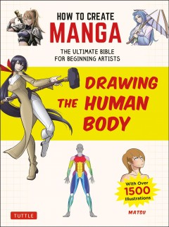 How to Create Manga : Drawing the Human Body: The Ultimate Bible for Beginning Artists, With over 1,500 Illustrations