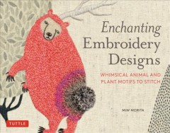 Enchanting embroidery designs : whimsical animal and plant motifs to stitch