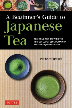 A Beginner's Guide to Japanese Teas : Selecting and Brewing the Perfect Cup of Matcha, Sencha, and Other Green and Black Teas