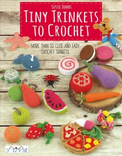 Tiny Trinkets to Crochet : More Than 50 Cute and Easy Crochet Trinkets