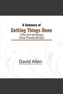 Getting things done (summary) : the art of stress-free productivity [electronic resource] / David Allen.