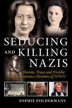 Seducing and killing Nazis : Hannie, Truus and Freddie : Dutch resistance heroines of WWII Sophie Poldermans.