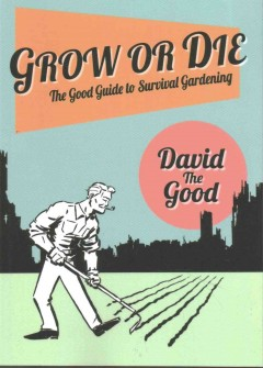 Grow or die : the Good guide to survival gardening / by David the Good.