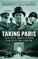 Taking Paris : the epic battle for the city of lights