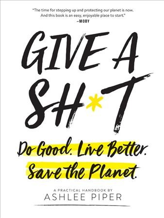 Cover of Give a Sh*t: Do Good. Live Better. Save the Planet.