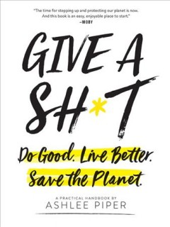 Give a Sh*t: Do Good. Live Better. Save the Planet.