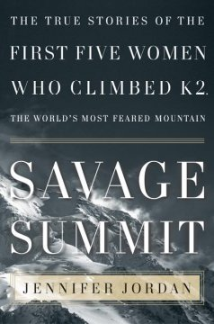 Savage summit : the true stories of the first five women who climbed K2, the world