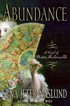 Abundance: a novel of Marie Antoinette / Sena Jeter Naslund