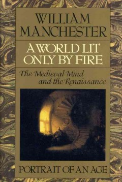 A world lit only by fire : the medieval mind and the Renaissance : portrait of an age / William Manchester.