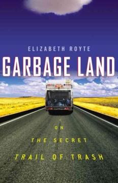 Garbage land : on the secret trail of trash / Elizabeth Royte.