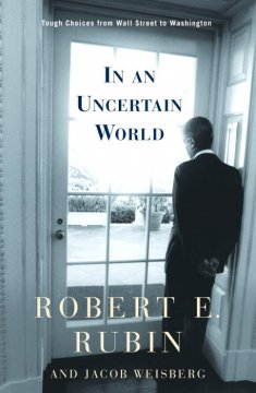 In an uncertain world : tough choices from Wall Street to Washington / Robert Rubin and Jacob Weisberg.