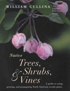 Native trees, shrubs, & vines : a guide to using, growing, and propagating North American woody plants / William Cullina.