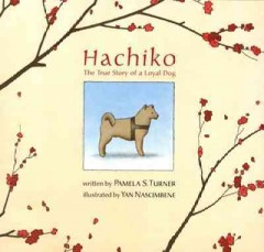 Hachiko the true story of a loyal dog written by Pamela S. Turner ; illustrated by Yan Nascimbene.
