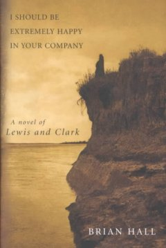I should be extremely happy in your company : a novel of Lewis and Clark / Brian Hall