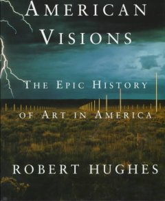 American visions : the epic history of art in America / [by] Robert Hughes.