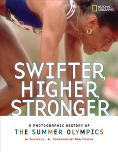 Swifter, higher, stronger : a photographic history of the Summer Olympics / by Sue Macy ; foreword by Bob Costas