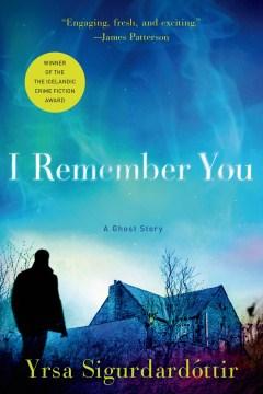 I remember you : a ghost story / Yrsa Sigurdardottir ; translated from the Icelandic by Philip Roughton.