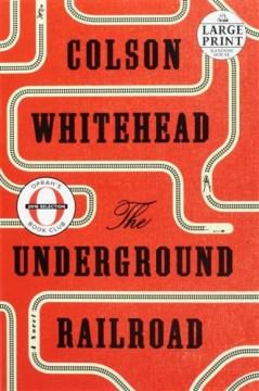 The Underground Railroad : a novel / Colson Whitehead.