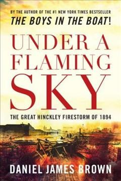 Under a flaming sky : the great Hinckley firestorm of 1894 / Daniel James Brown.