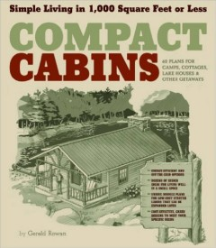 Compact cabins : simple living in 1,000 square feet or less / by Gerald Rowan.