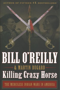 Killing Crazy Horse : the merciless Indian wars in America / Bill O