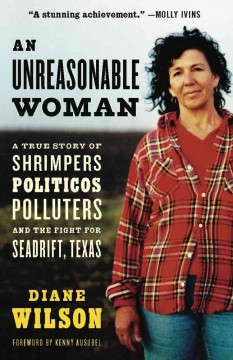 An unreasonable woman : a true story of shrimpers, politicos, polluters, and the fight for Seadrift, Texas / Diane Wilson.