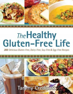 The healthy gluten-free life : 200 delicious gluten-free, dairy-free, soy-free and egg-free recipes / Tammy Credicott.