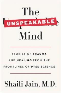 The Unspeakable Mind: Stories of Trauma and Healing from the Frontlines of PTSD Science, by Shaili Jain