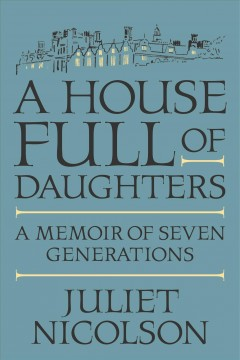 A House Full of Daughters: A Memoir of Seven Generations , by Juliet Nicolson