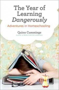 The Year of Learning Dangerously: Adventures in Homeschooling, by Quinn Cummings